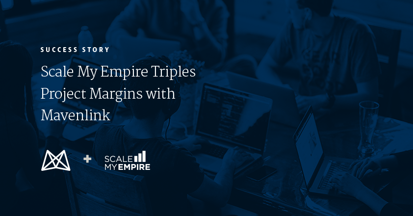 Scale My Empire Triples Project Margins With Mavenlink