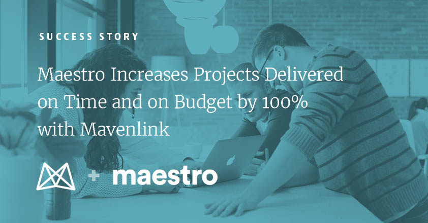 Maestro Increases Projects Delivered On Time and On Budget by 100% with Mavenlink