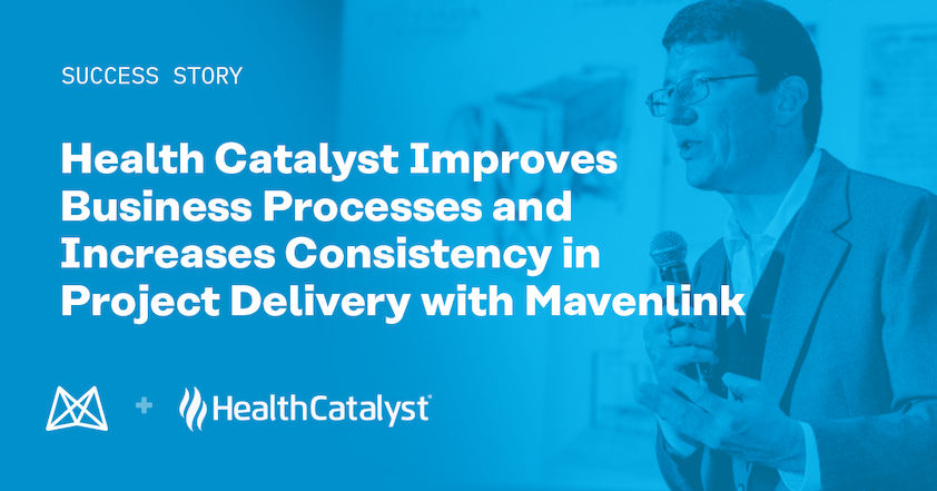 Health Catalyst Improves Business Processes and Increases Consistency in Project Delivery with Mavenlink